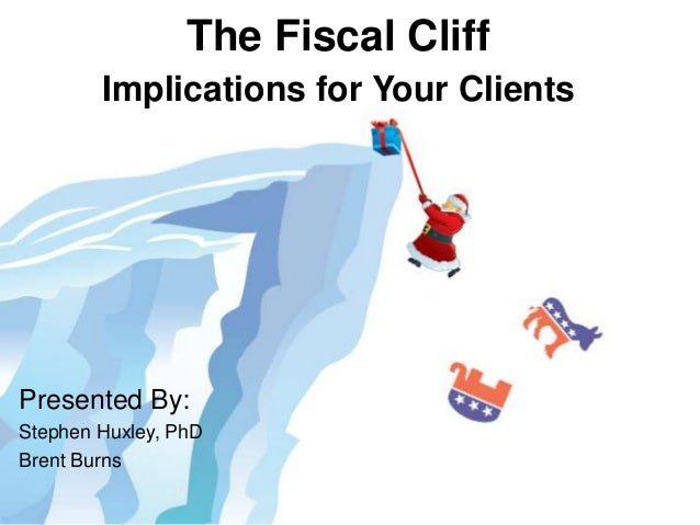 The Fiscal Cliff        Implications for Your ClientsPresented By:Stephen Huxley, PhDBrent Burns