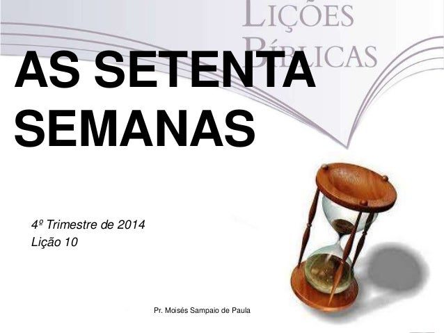 AS SETENTA SEMANAS 4º Trimestre de 2014 Lição 10 Pr. Moisés Sampaio de Paula