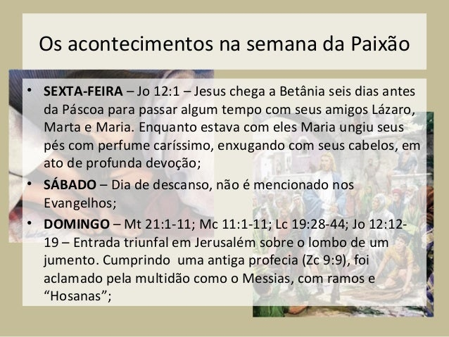 Os acontecimentos na semana da Paixão• SEXTA-FEIRA – Jo 12:1 – Jesus chega a Betânia seis dias antes  da Páscoa para passa...