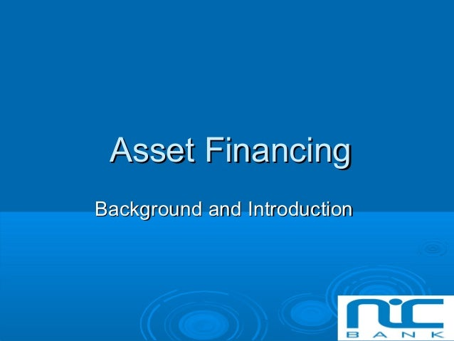 Asset FinancingAsset Financing Background and IntroductionBackground and Introduction