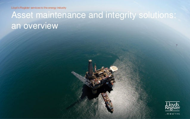 Lloyd's Register services to the energy industry  Asset maintenance and integrity solutions: an overview