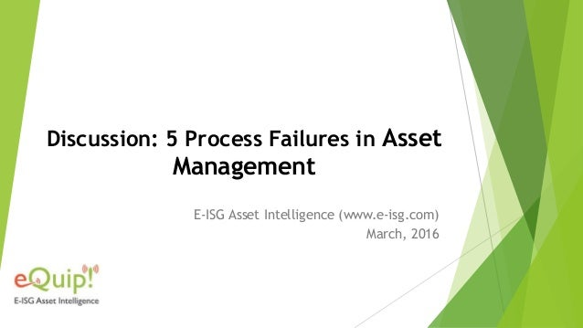 Discussion: 5 Process Failures in Asset Management E-ISG Asset Intelligence (www.e-isg.com) March, 2016