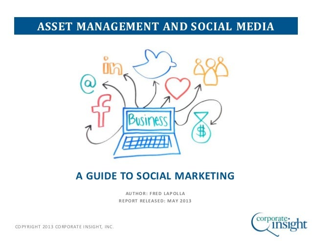 COPYRIGHT 2013 CORPORATE INSIGHT, INC.A GUIDE TO SOCIAL MARKETINGAUTHOR: FRED LAPOLLAREPORT RELEASED: MAY 2013ASSET MANAGE...