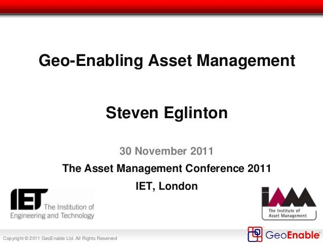 Copyright © 2011 GeoEnable Ltd. All Rights Reserved Geo-Enabling Asset Management Steven Eglinton 30 November 2011 The Ass...
