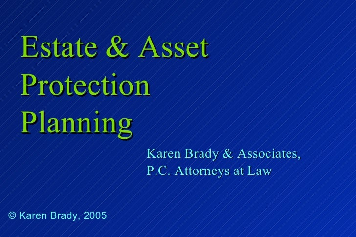 Estate & Asset Protection Planning Karen Brady & Associates, P.C. Attorneys at Law © Karen Brady, 2005