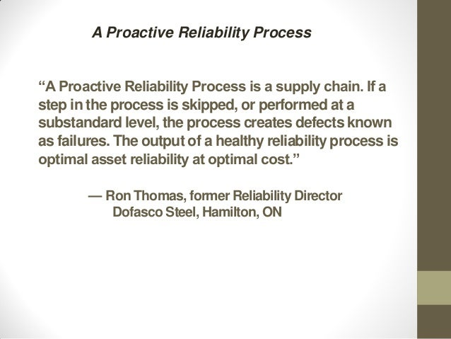 """""""A Proactive Reliability Process is a supply chain. If astep in the process is skipped, or performed at asubstandard level..."""
