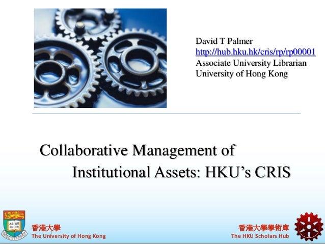 Collaborative Management of  Institutional Assets: HKU's CRIS  香港大學  The University of Hong Kong  David T Palmer  http://h...