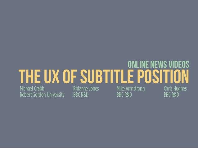 Online News Videos The UX of Subtitle PositionMichael Crabb Robert Gordon University Rhianne Jones BBC R&D Mike Armstrong ...