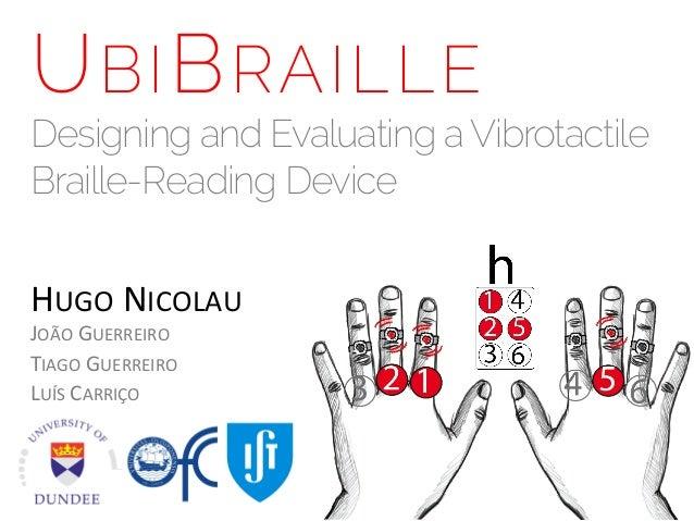U BI B RAILLE  Designing and Evaluating a Vibrotactile Braille-Reading Device HUGO  NICOLAU   JOÃO  GUERREIRO   TI...