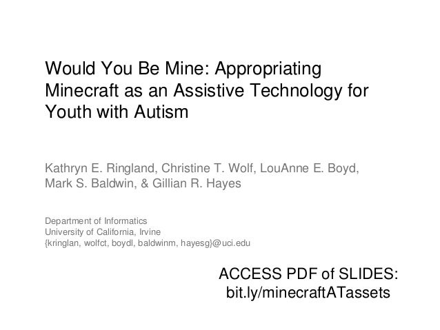 Would You Be Mine: Appropriating Minecraft as an Assistive Technology for Youth with Autism Kathryn E. Ringland, Christine...