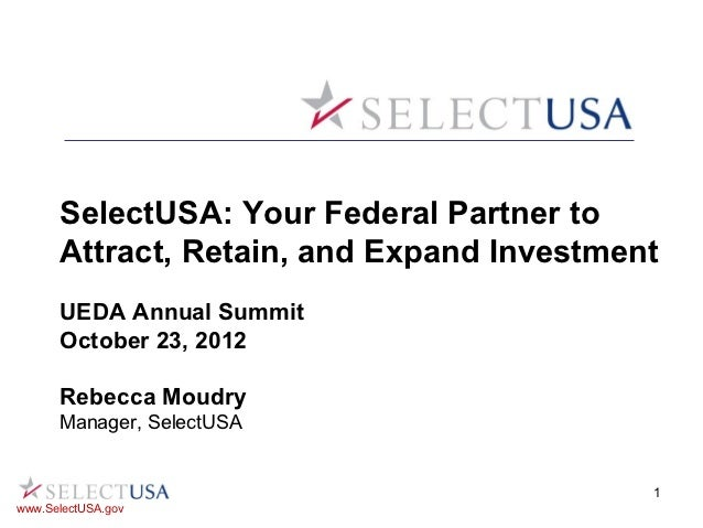 SelectUSA: Your Federal Partner to      Attract, Retain, and Expand Investment      UEDA Annual Summit      October 23, 20...