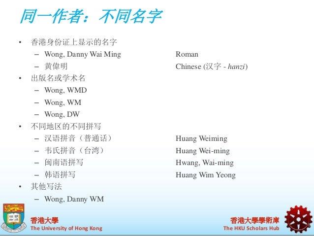 同一作者:不同名字  香港大學  The University of Hong Kong  香港大學學術庫  The HKU Scholars Hub  • 香港身份证上显示的名字  – Wong, Danny Wai Ming Roman  ...