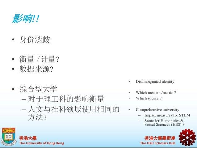 影响!!  香港大學  The University of Hong Kong  香港大學學術庫  The HKU Scholars Hub  • 身份消歧  • 衡量/计量?  • 数据来源?  • 综合型大学  – 对于理工科的影响衡量  ...