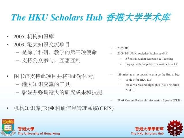 The HKU Scholars Hub 香港大学学术库  香港大學  The University of Hong Kong  • 2005. IR  • 2009. HKU's Knowledge Exchange (KE)  香港大學學術...