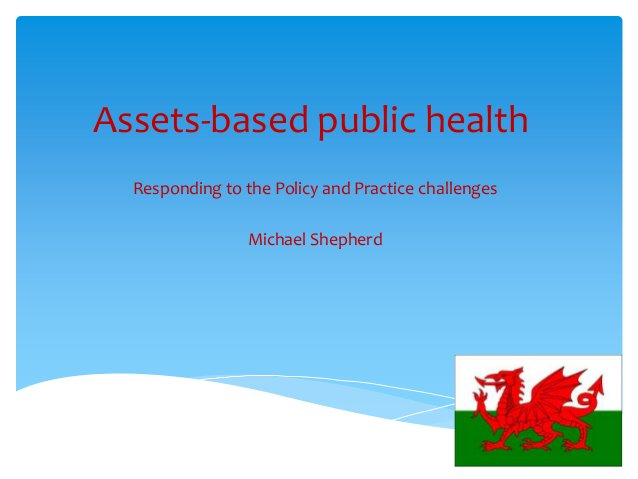 Assets-based public health Responding to the Policy and Practice challenges Michael Shepherd