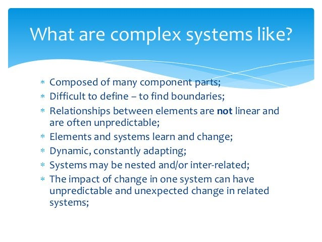 Composed of many component parts; Difficult to define – to find boundaries; Relationships between elements are not linear ...