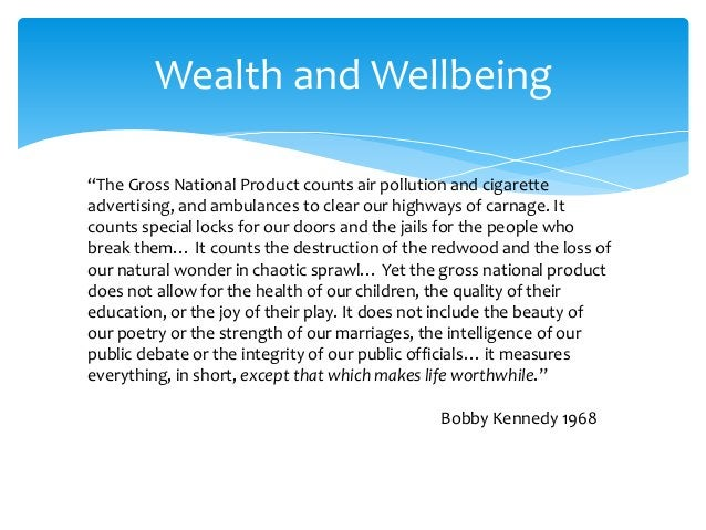 """Wealth and Wellbeing """"The Gross National Product counts air pollution and cigarette advertising, and ambulances to clear o..."""