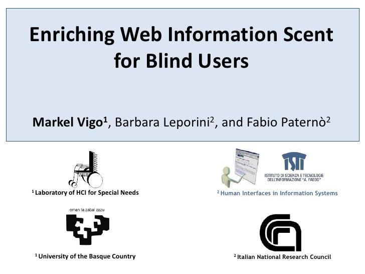 Enriching Web Information Scent for Blind Users<br />Markel Vigo1, Barbara Leporini2, and Fabio Paternò2<br />1 Laboratory...
