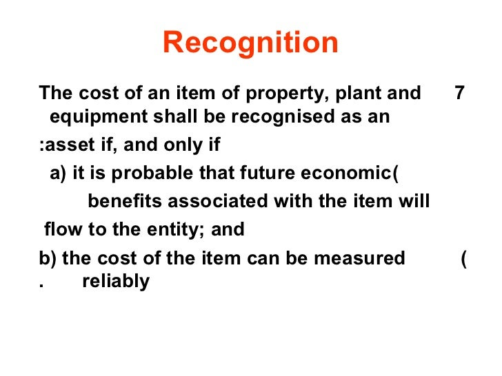 RecognitionThe cost of an item of property, plant and        7   equipment shall be recognised as an:asset if, and only if...