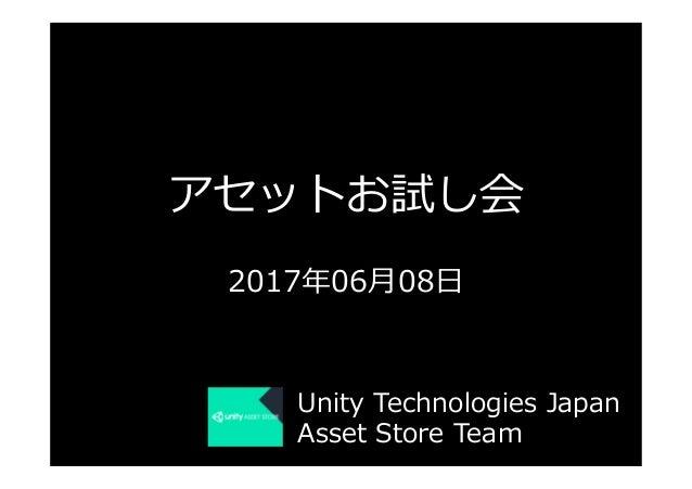 アセットお試し会 2017年06⽉08⽇ Unity Technologies Japan Asset Store Team