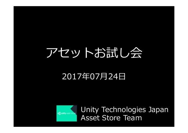 アセットお試し会 2017年07⽉24⽇ Unity Technologies Japan Asset Store Team