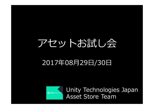 アセットお試し会 2017年08⽉29⽇/30⽇ Unity Technologies Japan Asset Store Team