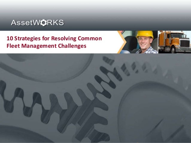 10 Strategies for Resolving CommonFleet Management Challenges Proprietary and Confidential. Copyright © 2012 AssetWorks In...