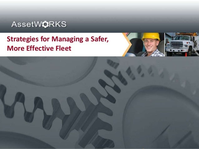 Strategies for Managing a Safer,More Effective Fleet Proprietary and Confidential. Copyright © 2012 AssetWorks Inc. All ri...