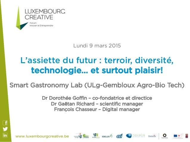 Lundi 9 mars 2015 L'assiette du futur : terroir, diversité, technologie… et surtout plaisir! Smart Gastronomy Lab (ULg-Gem...
