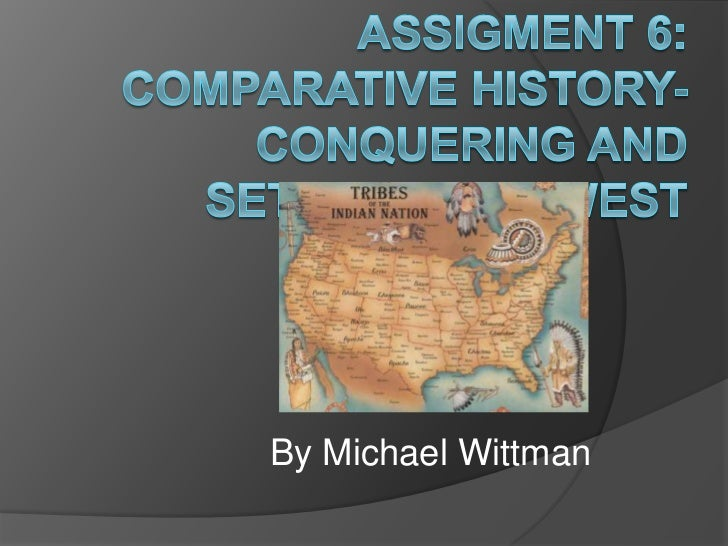 Assigment 6: Comparative history- Conquering and settling the west<br />By Michael Wittman<br />