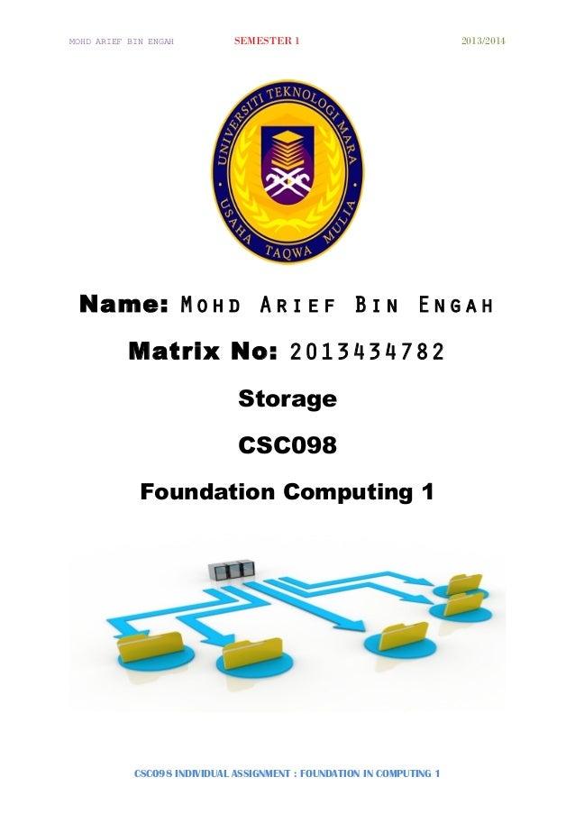 MOHD ARIEF BIN ENGAH SEMESTER 1 2013/2014 Name: Mohd Arief Bin Engah Matrix No: 2013434782 Storage CSC098 Foundation Compu...