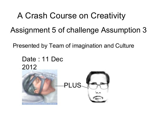 A Crash Course on CreativityAssignment 5 of challenge Assumption 3Presented by Team of imagination and Culture   Date : 11...