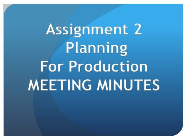 Assignment 2 Planning For Production MEETING MINUTES
