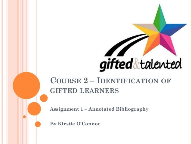 COURSE 2 – IDENTIFICATION OF GIFTED LEARNERS Assignment 1 – Annotated Bibliography By Kirstie O'Connor