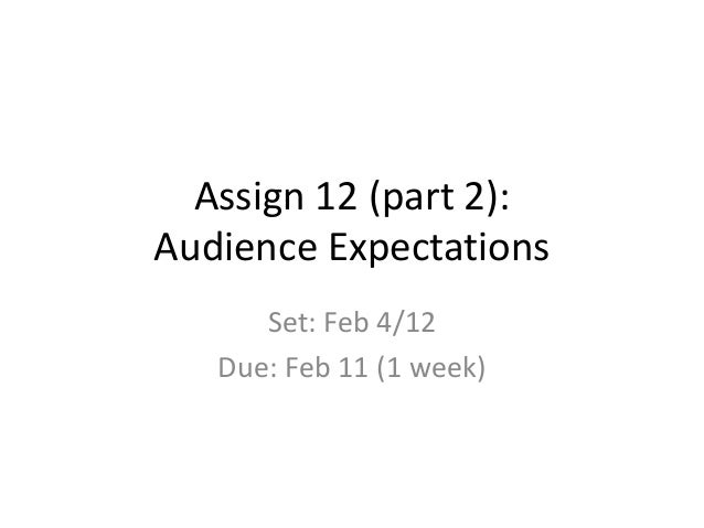 Assign 12 (part 2): Audience Expectations Set: Feb 4/12 Due: Feb 11 (1 week)