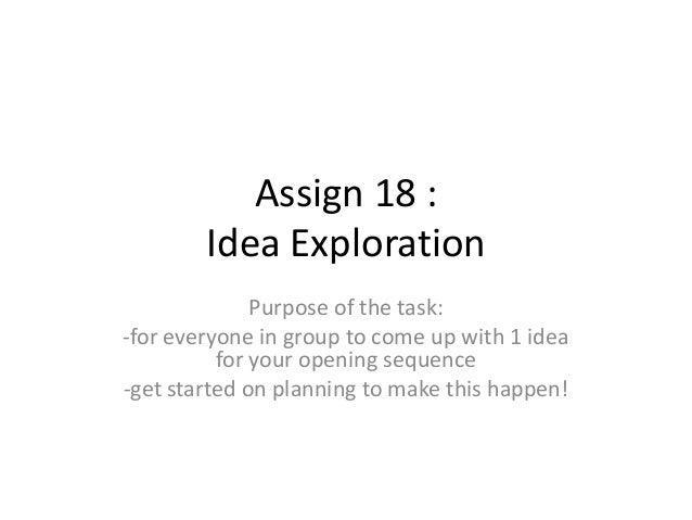 Assign 18 : Idea Exploration Purpose of the task: -for everyone in group to come up with 1 idea for your opening sequence ...