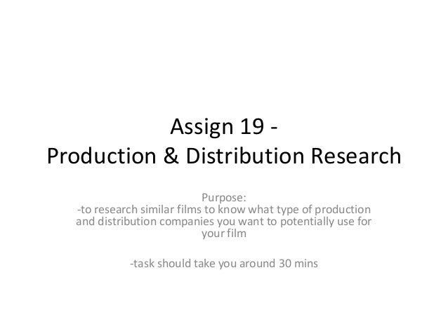 Assign 19 Production & Distribution Research Purpose: -to research similar films to know what type of production and distr...
