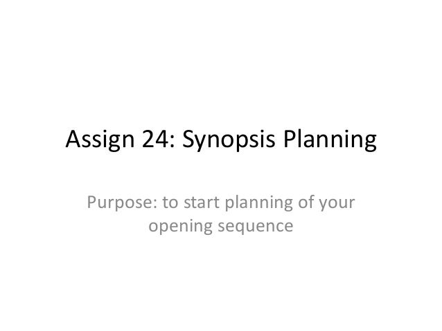 Assign 24: Synopsis Planning Purpose: to start planning of your opening sequence