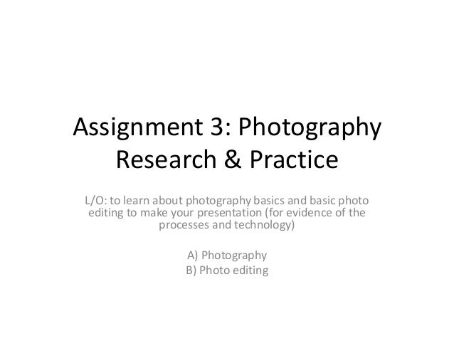 Assignment 3: Photography Research & Practice L/O: to learn about photography basics and basic photo editing to make your ...