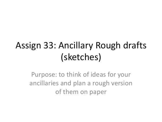 Assign 33: Ancillary Rough drafts (sketches) Purpose: to think of ideas for your ancillaries and plan a rough version of t...
