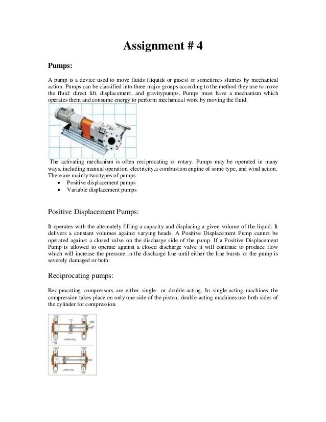 Assignment # 4Pumps:A pump is a device used to move fluids (liquids or gases) or sometimes slurries by mechanicalaction. P...