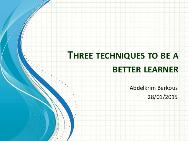 THREE TECHNIQUES TO BE A BETTER LEARNER Abdelkrim Berkous 28/01/2015