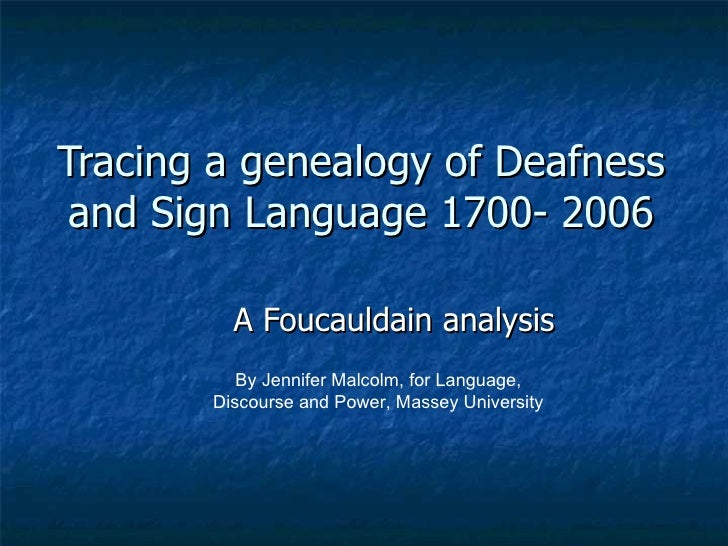 Tracing a genealogy of Deafness and Sign Language 1700- 2006 A Foucauldain analysis By Jennifer Malcolm, for Language, Dis...