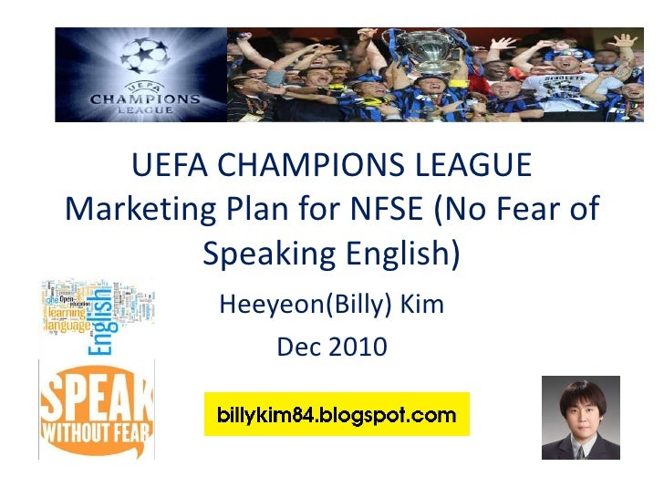 UEFA CHAMPIONS LEAGUEMarketing Plan for NFSE (No Fear of Speaking English)<br />Heeyeon(Billy) Kim<br />Dec 2010<br />