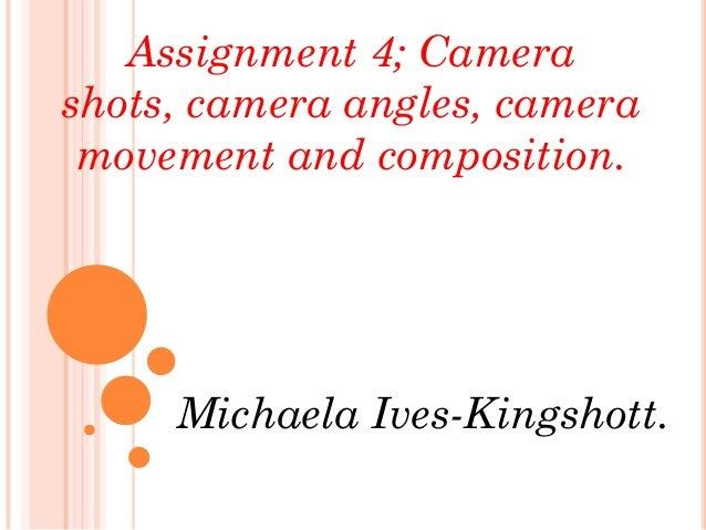 Assignment 4; Camerashots, camera angles, camera movement and composition.     Michaela Ives-Kingshott.