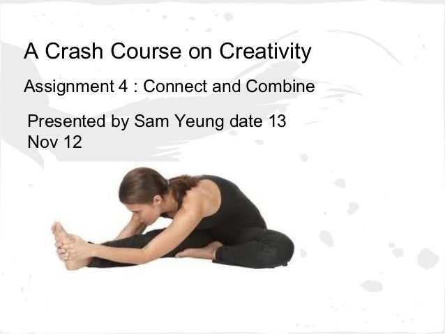A Crash Course on CreativityAssignment 4 : Connect and CombinePresented by Sam Yeung date 13Nov 12