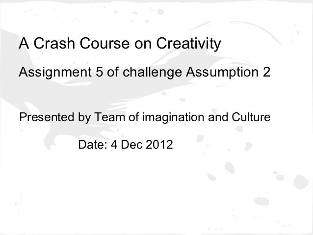 A Crash Course on CreativityAssignment 5 of challenge Assumption 2Presented by Team of imagination and Culture          Da...