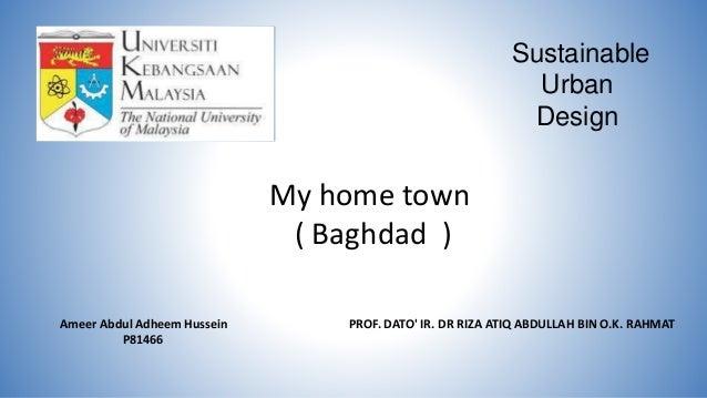 Sustainable Urban Design Ameer Abdul Adheem Hussein P81466 PROF. DATO' IR. DR RIZA ATIQ ABDULLAH BIN O.K. RAHMAT My home t...