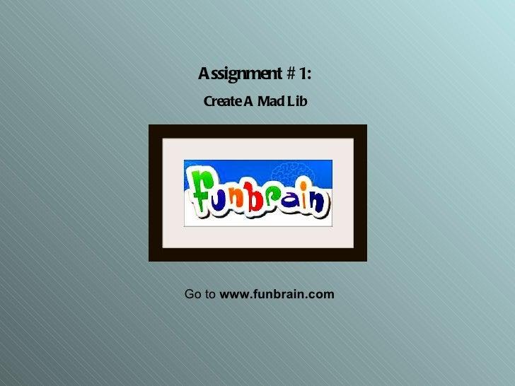 Assignment #1: Create A Mad Lib Go to  www.funbrain.com