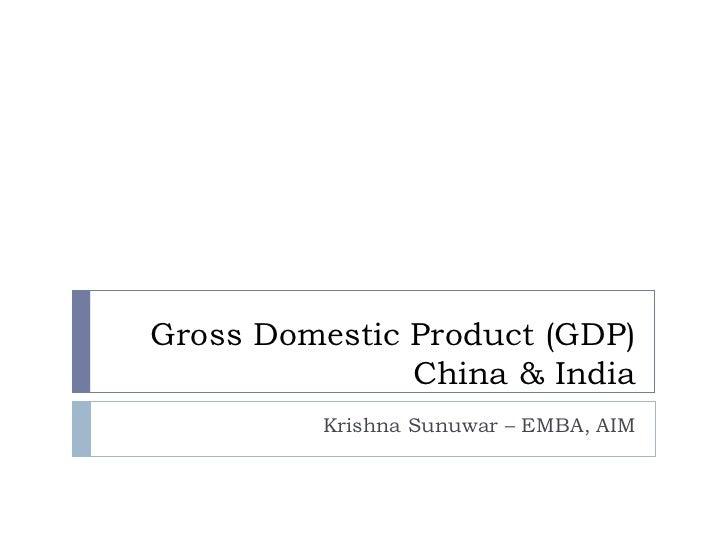 Gross Domestic Product (GDP) China & India Krishna Sunuwar – EMBA, AIM